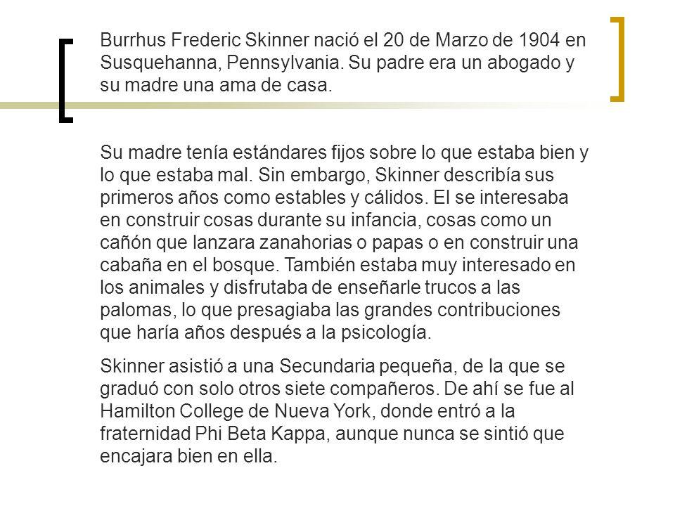 Burrhus Frederic Skinner nació el 20 de Marzo de 1904 en Susquehanna, Pennsylvania. Su padre era un abogado y su madre una ama de casa.