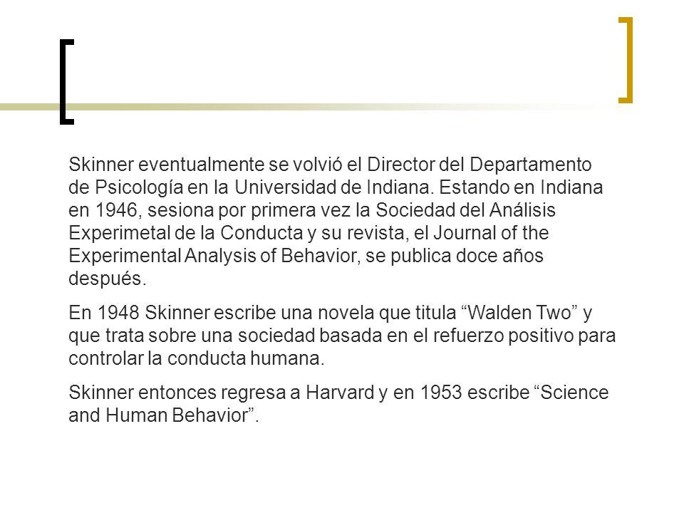 Skinner eventualmente se volvió el Director del Departamento de Psicología en la Universidad de Indiana. Estando en Indiana en 1946, sesiona por primera vez la Sociedad del Análisis Experimetal de la Conducta y su revista, el Journal of the Experimental Analysis of Behavior, se publica doce años después.