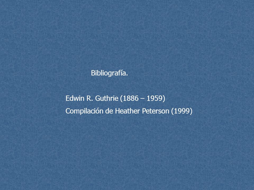 Bibliografía. Edwin R. Guthrie (1886 – 1959) Compilación de Heather Peterson (1999)