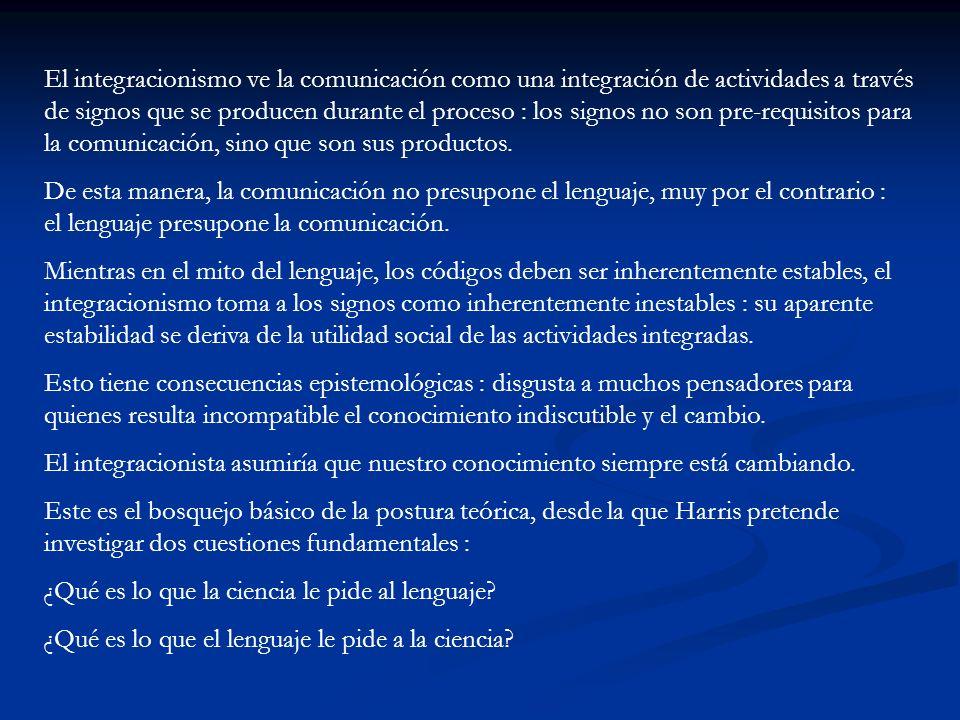El integracionismo ve la comunicación como una integración de actividades a través de signos que se producen durante el proceso : los signos no son pre-requisitos para la comunicación, sino que son sus productos.