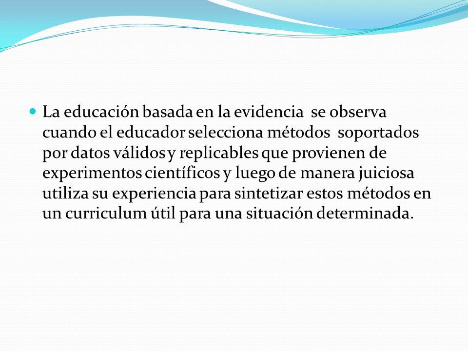 La educación basada en la evidencia se observa cuando el educador selecciona métodos soportados por datos válidos y replicables que provienen de experimentos científicos y luego de manera juiciosa utiliza su experiencia para sintetizar estos métodos en un curriculum útil para una situación determinada.
