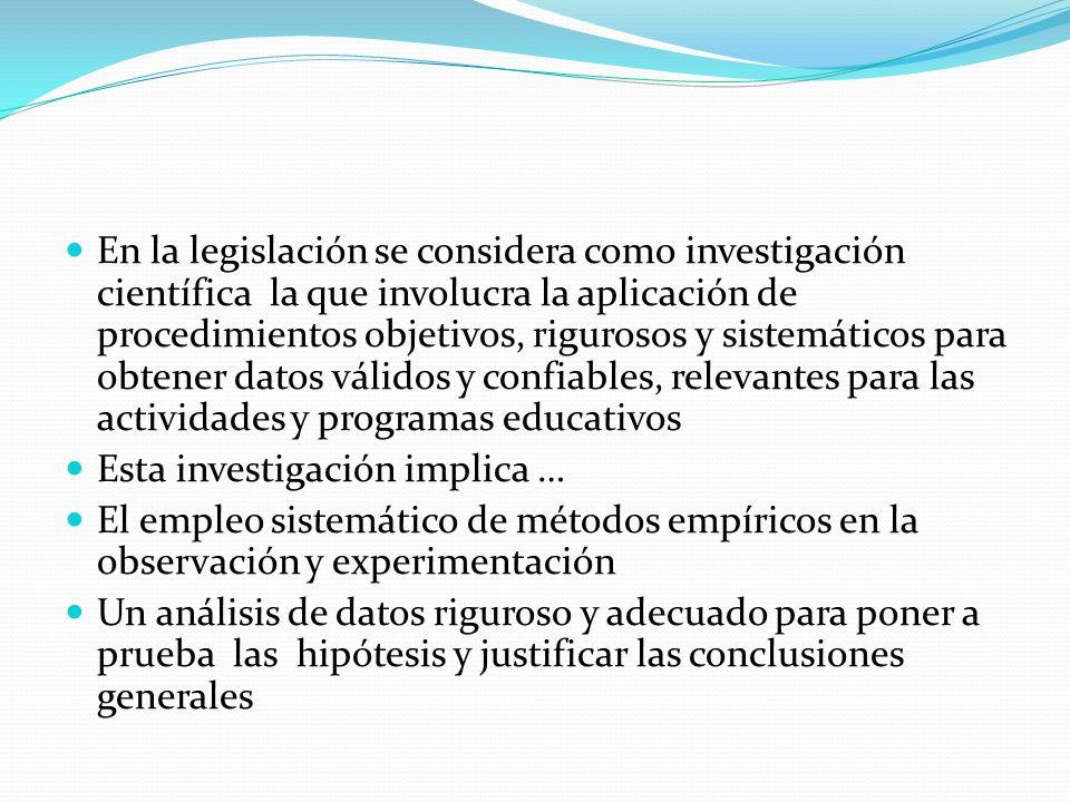 En la legislación se considera como investigación científica la que involucra la aplicación de procedimientos objetivos, rigurosos y sistemáticos para obtener datos válidos y confiables, relevantes para las actividades y programas educativos