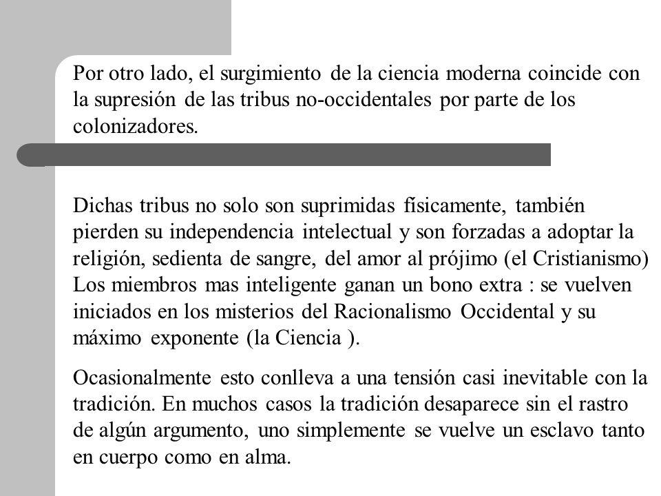 Por otro lado, el surgimiento de la ciencia moderna coincide con la supresión de las tribus no-occidentales por parte de los colonizadores.