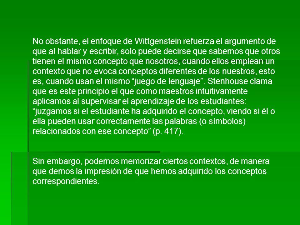 No obstante, el enfoque de Wittgenstein refuerza el argumento de que al hablar y escribir, solo puede decirse que sabemos que otros tienen el mismo concepto que nosotros, cuando ellos emplean un contexto que no evoca conceptos diferentes de los nuestros, esto es, cuando usan el mismo juego de lenguaje . Stenhouse clama que es este principio el que como maestros intuitivamente aplicamos al supervisar el aprendizaje de los estudiantes: juzgamos si el estudiante ha adquirido el concepto, viendo si él o ella pueden usar correctamente las palabras (o símbolos) relacionados con ese concepto (p. 417).