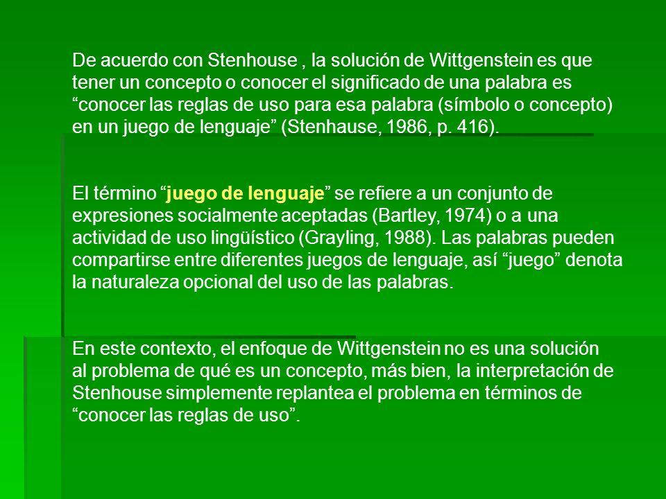De acuerdo con Stenhouse , la solución de Wittgenstein es que tener un concepto o conocer el significado de una palabra es conocer las reglas de uso para esa palabra (símbolo o concepto) en un juego de lenguaje (Stenhause, 1986, p. 416).