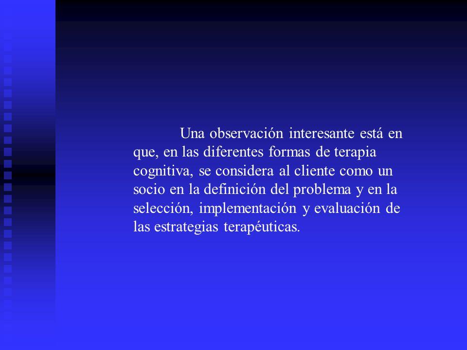 Una observación interesante está en que, en las diferentes formas de terapia cognitiva, se considera al cliente como un socio en la definición del problema y en la selección, implementación y evaluación de las estrategias terapéuticas.