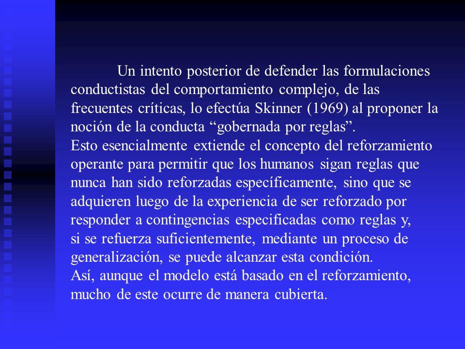 Un intento posterior de defender las formulaciones conductistas del comportamiento complejo, de las frecuentes críticas, lo efectúa Skinner (1969) al proponer la noción de la conducta gobernada por reglas .