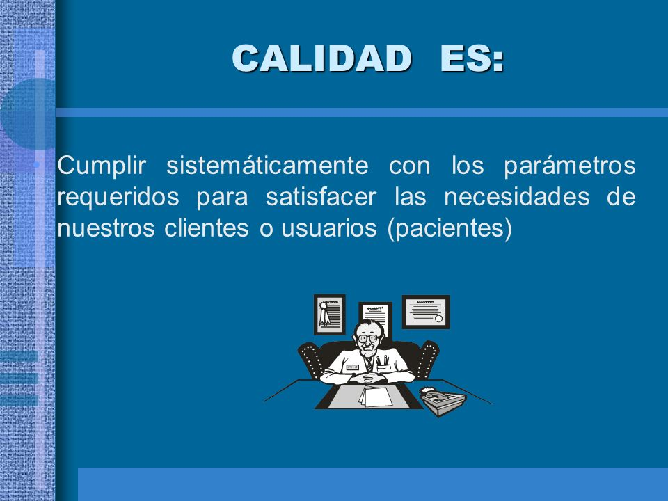 CALIDAD ES:Cumplir sistemáticamente con los parámetros requeridos para satisfacer las necesidades de nuestros clientes o usuarios (pacientes)