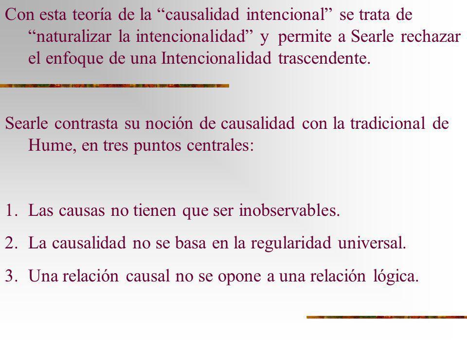 Con esta teoría de la causalidad intencional se trata de naturalizar la intencionalidad y permite a Searle rechazar el enfoque de una Intencionalidad trascendente.