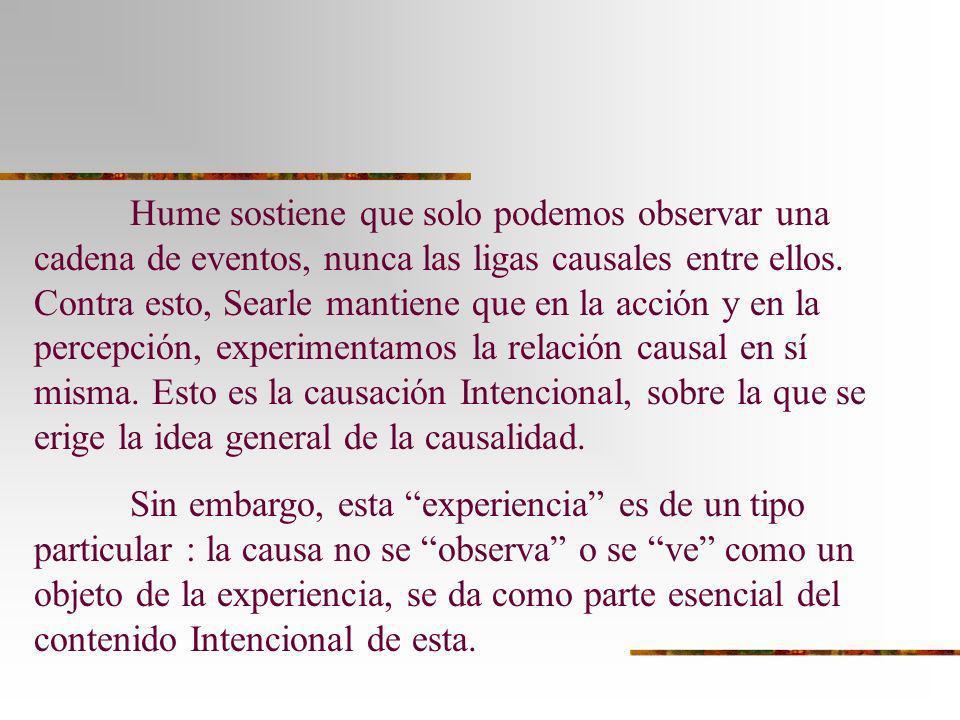 Hume sostiene que solo podemos observar una cadena de eventos, nunca las ligas causales entre ellos. Contra esto, Searle mantiene que en la acción y en la percepción, experimentamos la relación causal en sí misma. Esto es la causación Intencional, sobre la que se erige la idea general de la causalidad.