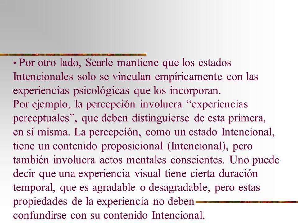 Por otro lado, Searle mantiene que los estados Intencionales solo se vinculan empíricamente con las experiencias psicológicas que los incorporan.