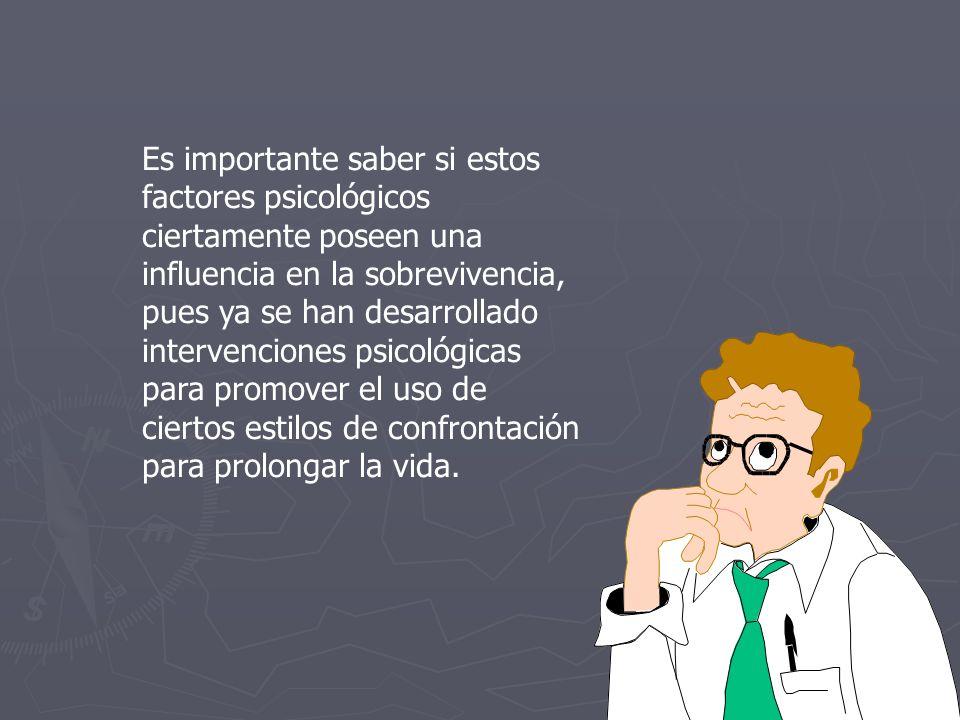 Es importante saber si estos factores psicológicos ciertamente poseen una influencia en la sobrevivencia, pues ya se han desarrollado intervenciones psicológicas para promover el uso de ciertos estilos de confrontación para prolongar la vida.