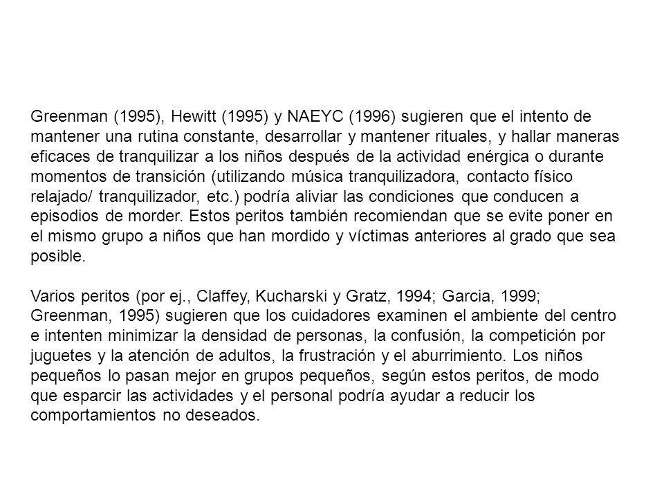 Greenman (1995), Hewitt (1995) y NAEYC (1996) sugieren que el intento de mantener una rutina constante, desarrollar y mantener rituales, y hallar maneras eficaces de tranquilizar a los niños después de la actividad enérgica o durante momentos de transición (utilizando música tranquilizadora, contacto físico relajado/ tranquilizador, etc.) podría aliviar las condiciones que conducen a episodios de morder. Estos peritos también recomiendan que se evite poner en el mismo grupo a niños que han mordido y víctimas anteriores al grado que sea posible.