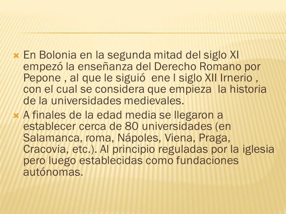 En Bolonia en la segunda mitad del siglo XI empezó la enseñanza del Derecho Romano por Pepone , al que le siguió ene l siglo XII Irnerio , con el cual se considera que empieza la historia de la universidades medievales.