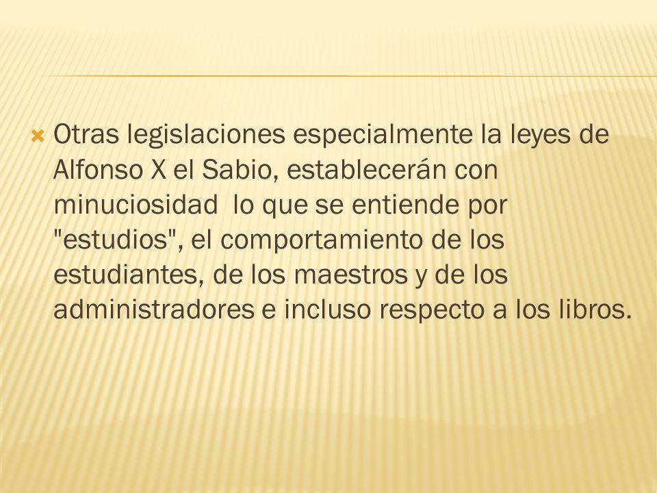 Otras legislaciones especialmente la leyes de Alfonso X el Sabio, establecerán con minuciosidad lo que se entiende por estudios , el comportamiento de los estudiantes, de los maestros y de los administradores e incluso respecto a los libros.
