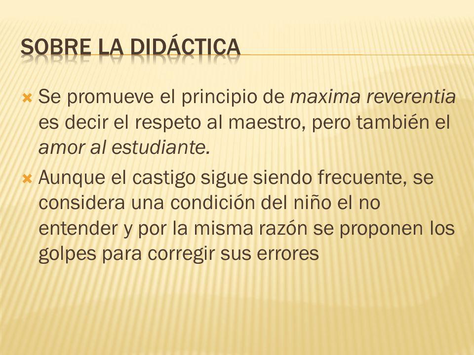 SOBRE LA DIDÁCTICASe promueve el principio de maxima reverentia es decir el respeto al maestro, pero también el amor al estudiante.