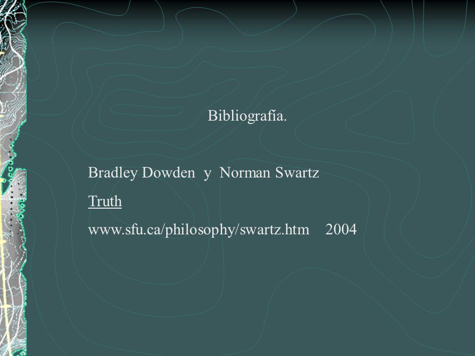 Bibliografía. Bradley Dowden y Norman Swartz Truth www.sfu.ca/philosophy/swartz.htm 2004