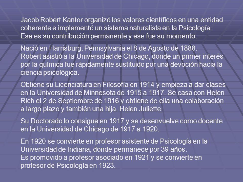 Jacob Robert Kantor organizó los valores científicos en una entidad coherente e implementó un sistema naturalista en la Psicología. Esa es su contribución permanente y ese fue su momento.