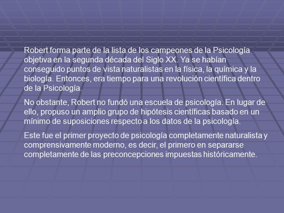 Robert forma parte de la lista de los campeones de la Psicología objetiva en la segunda década del Siglo XX. Ya se habían conseguido puntos de vista naturalistas en la física, la química y la biología. Entonces, era tiempo para una revolución científica dentro de la Psicología.
