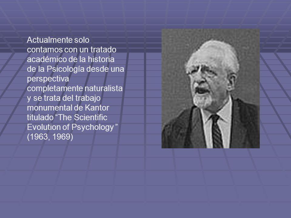 Actualmente solo contamos con un tratado académico de la historia de la Psicología desde una perspectiva completamente naturalista y se trata del trabajo monumental de Kantor titulado The Scientific Evolution of Psychology (1963, 1969)