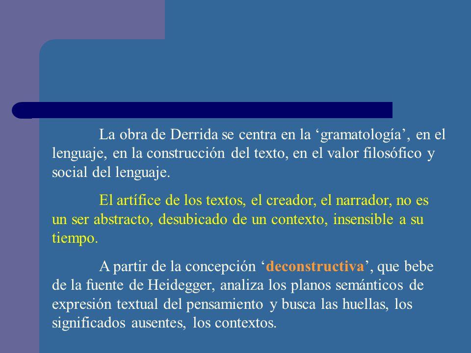 La obra de Derrida se centra en la 'gramatología', en el lenguaje, en la construcción del texto, en el valor filosófico y social del lenguaje.
