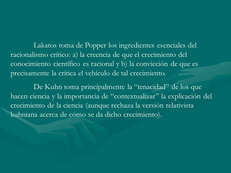 Lakatos toma de Popper los ingredientes esenciales del racionalismo crítico: a) la creencia de que el crecimiento del conocimiento científico es racional y b) la convicción de que es precisamente la crítica el vehículo de tal crecimiento.