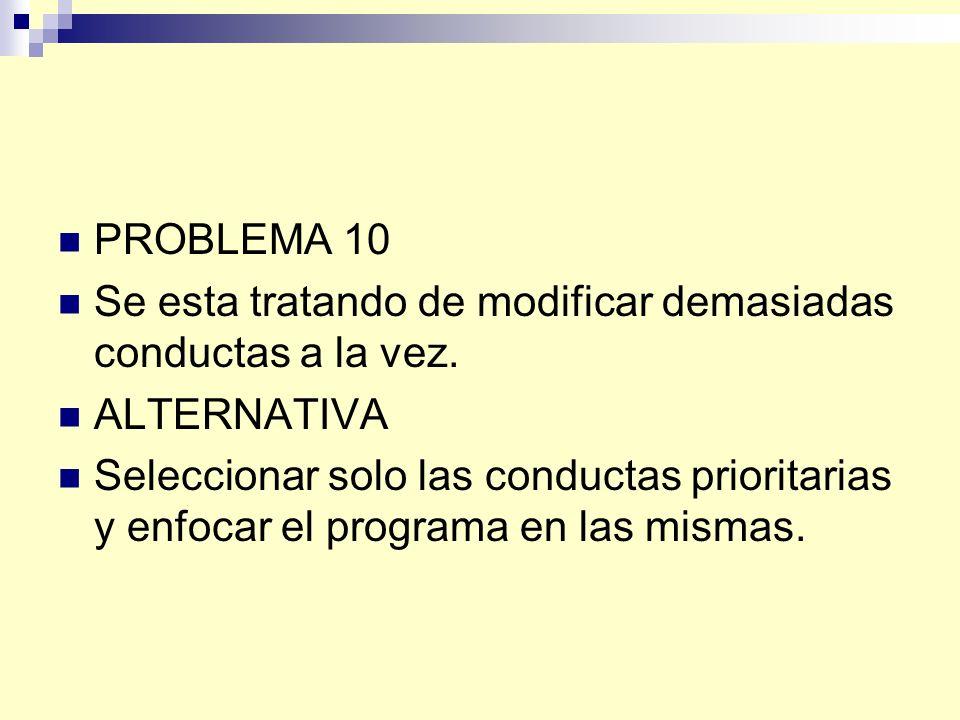 PROBLEMA 10 Se esta tratando de modificar demasiadas conductas a la vez. ALTERNATIVA.