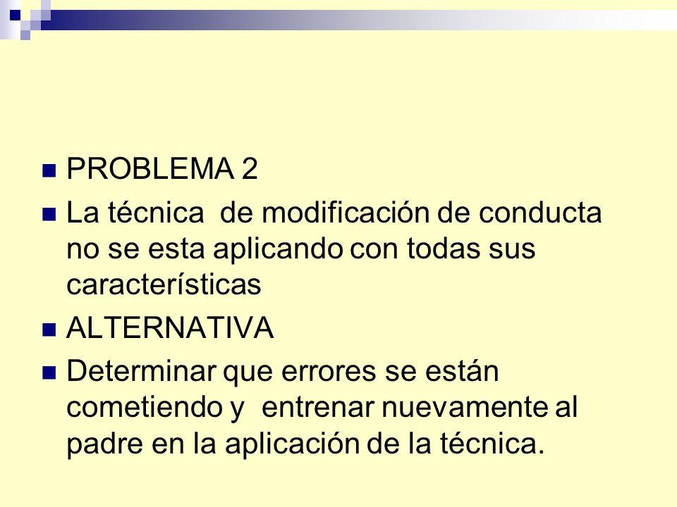 PROBLEMA 2 La técnica de modificación de conducta no se esta aplicando con todas sus características.