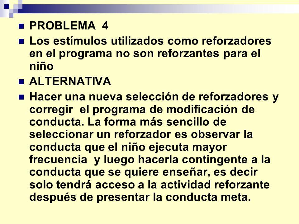 PROBLEMA 4 Los estímulos utilizados como reforzadores en el programa no son reforzantes para el niño.