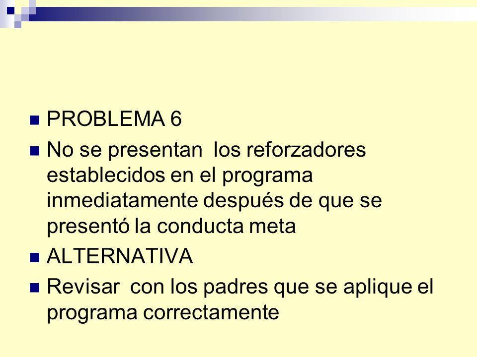 PROBLEMA 6 No se presentan los reforzadores establecidos en el programa inmediatamente después de que se presentó la conducta meta.