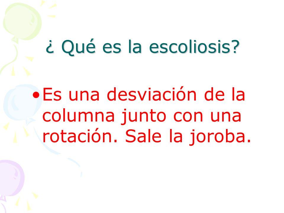 ¿ Qué es la escoliosis Es una desviación de la columna junto con una rotación. Sale la joroba.