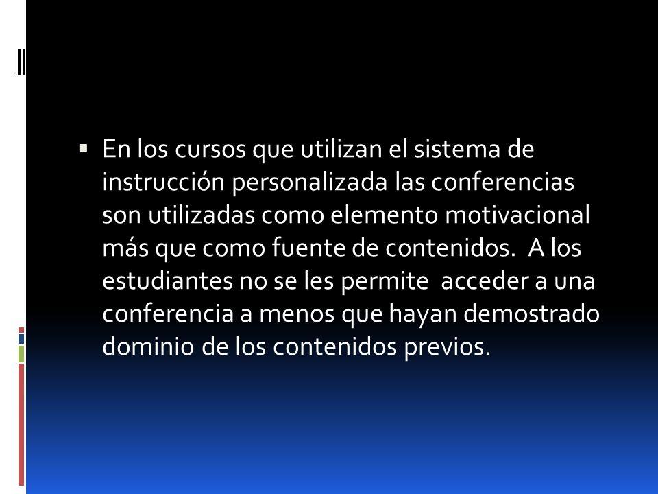En los cursos que utilizan el sistema de instrucción personalizada las conferencias son utilizadas como elemento motivacional más que como fuente de contenidos.