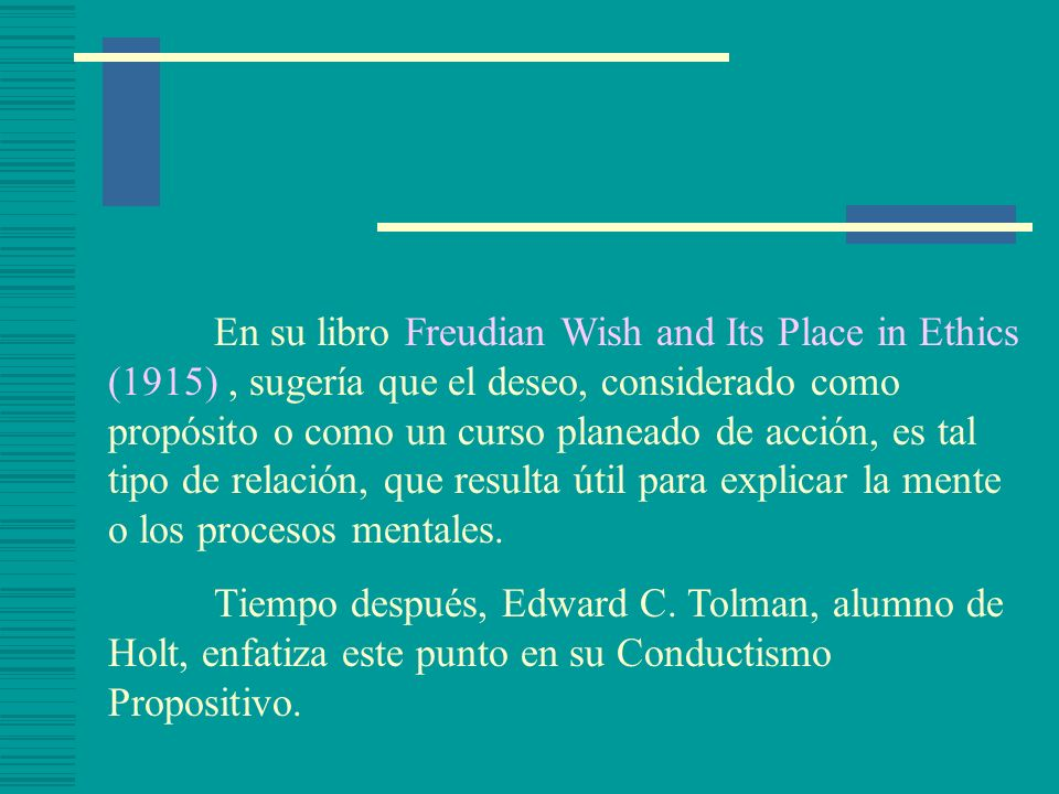En su libro Freudian Wish and Its Place in Ethics (1915) , sugería que el deseo, considerado como propósito o como un curso planeado de acción, es tal tipo de relación, que resulta útil para explicar la mente o los procesos mentales.