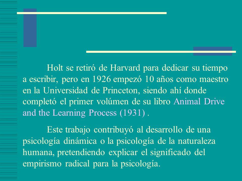 Holt se retiró de Harvard para dedicar su tiempo a escribir, pero en 1926 empezó 10 años como maestro en la Universidad de Princeton, siendo ahí donde completó el primer volúmen de su libro Animal Drive and the Learning Process (1931) .