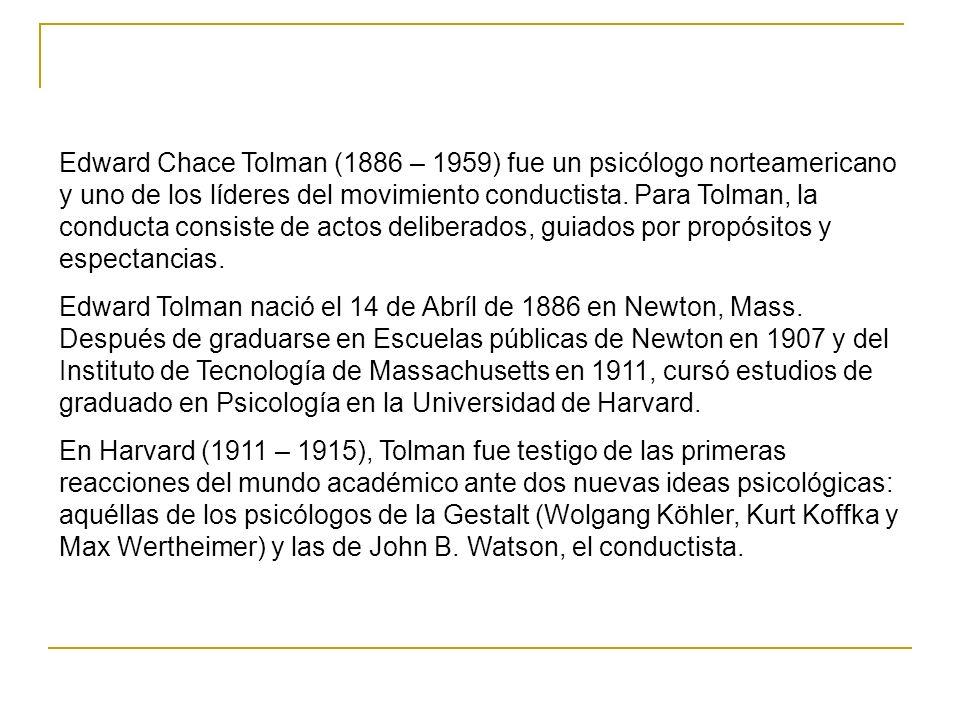 Edward Chace Tolman (1886 – 1959) fue un psicólogo norteamericano y uno de los líderes del movimiento conductista. Para Tolman, la conducta consiste de actos deliberados, guiados por propósitos y espectancias.