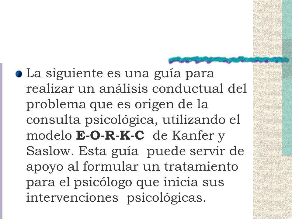 La siguiente es una guía para realizar un análisis conductual del problema que es origen de la consulta psicológica, utilizando el modelo E-O-R-K-C de Kanfer y Saslow.