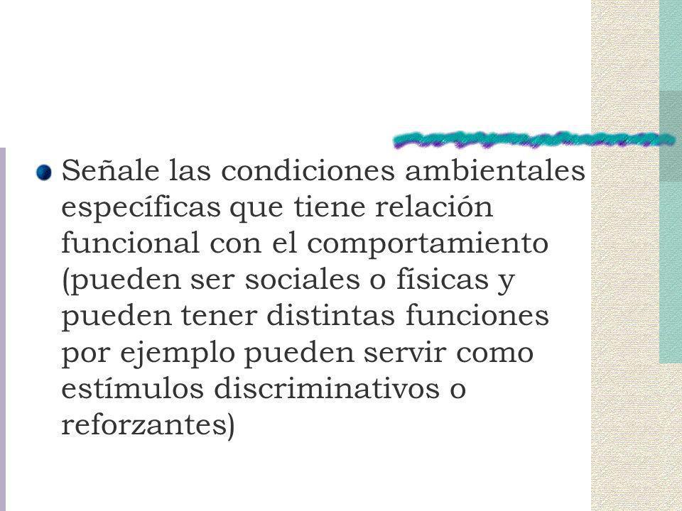 Señale las condiciones ambientales específicas que tiene relación funcional con el comportamiento (pueden ser sociales o físicas y pueden tener distintas funciones por ejemplo pueden servir como estímulos discriminativos o reforzantes)