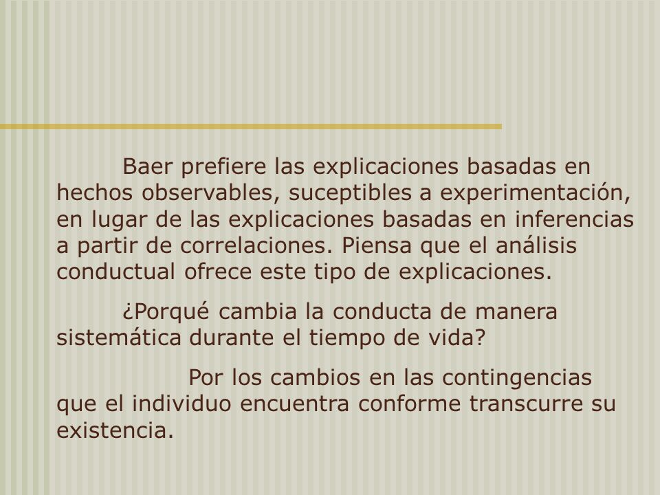 Baer prefiere las explicaciones basadas en hechos observables, suceptibles a experimentación, en lugar de las explicaciones basadas en inferencias a partir de correlaciones. Piensa que el análisis conductual ofrece este tipo de explicaciones.