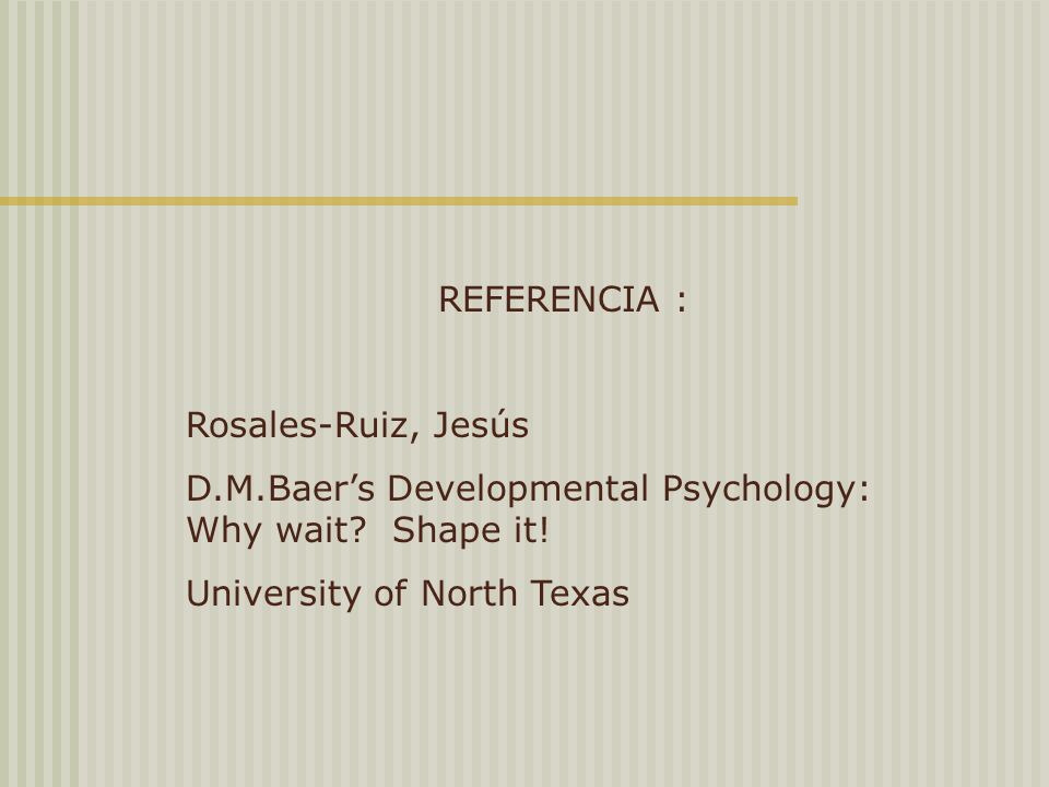 REFERENCIA : Rosales-Ruiz, Jesús. D.M.Baer's Developmental Psychology: Why wait.