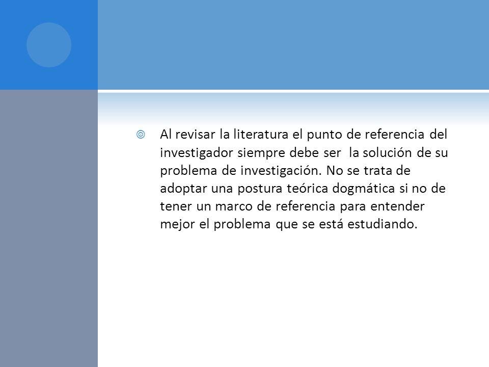 Al revisar la literatura el punto de referencia del investigador siempre debe ser la solución de su problema de investigación.