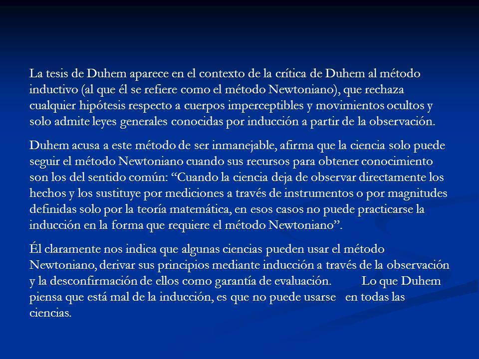 La tesis de Duhem aparece en el contexto de la crítica de Duhem al método inductivo (al que él se refiere como el método Newtoniano), que rechaza cualquier hipótesis respecto a cuerpos imperceptibles y movimientos ocultos y solo admite leyes generales conocidas por inducción a partir de la observación.