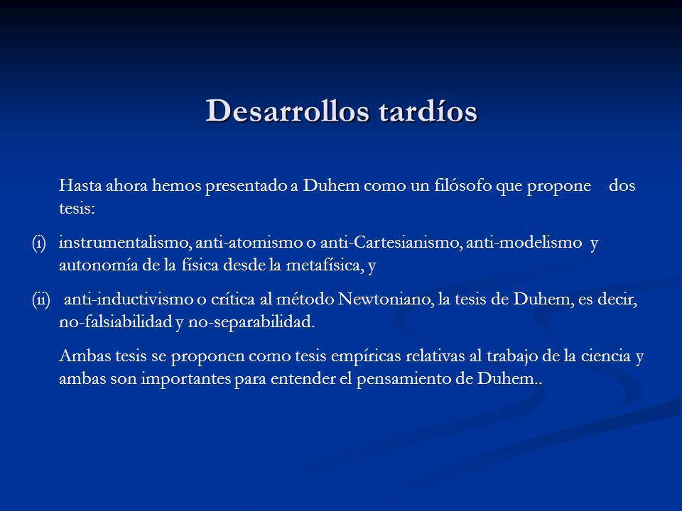 Desarrollos tardíos Hasta ahora hemos presentado a Duhem como un filósofo que propone dos tesis: