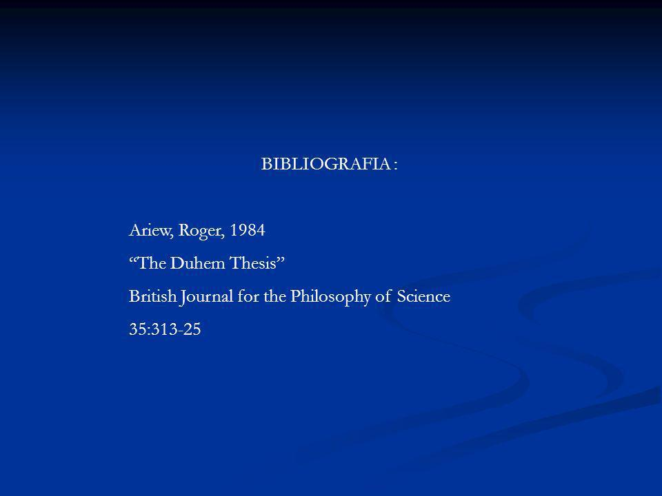 BIBLIOGRAFIA : Ariew, Roger, 1984. The Duhem Thesis British Journal for the Philosophy of Science.