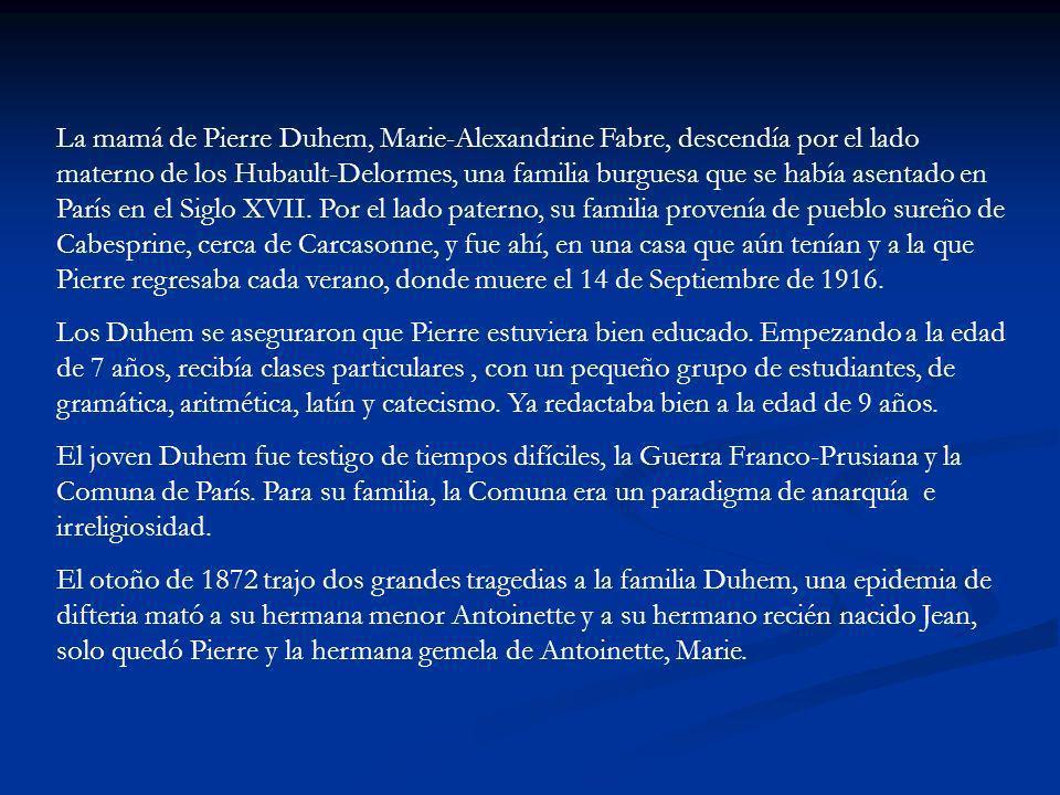 La mamá de Pierre Duhem, Marie-Alexandrine Fabre, descendía por el lado materno de los Hubault-Delormes, una familia burguesa que se había asentado en París en el Siglo XVII. Por el lado paterno, su familia provenía de pueblo sureño de Cabesprine, cerca de Carcasonne, y fue ahí, en una casa que aún tenían y a la que Pierre regresaba cada verano, donde muere el 14 de Septiembre de 1916.