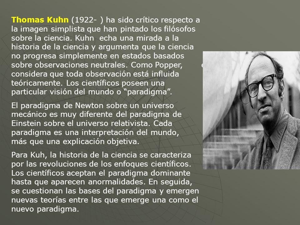 Thomas Kuhn (1922- ) ha sido crítico respecto a la imagen simplista que han pintado los filósofos sobre la ciencia. Kuhn echa una mirada a la historia de la ciencia y argumenta que la ciencia no progresa simplemente en estados basados sobre observaciones neutrales. Como Popper, él considera que toda observación está influida teóricamente. Los científicos poseen una particular visión del mundo o paradigma .