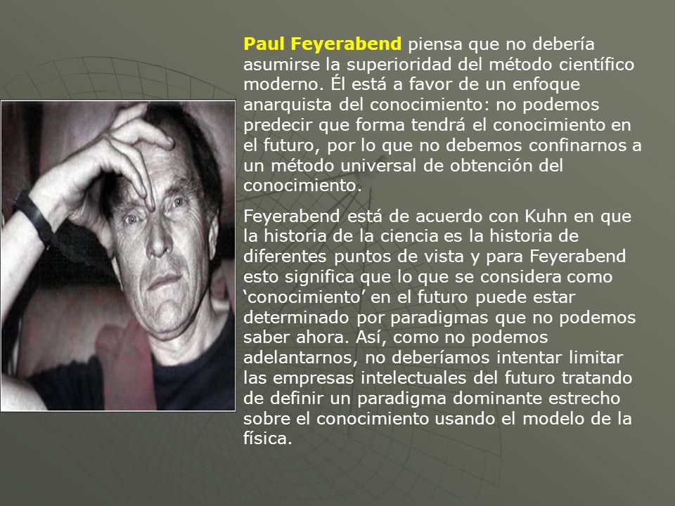 Paul Feyerabend piensa que no debería asumirse la superioridad del método científico moderno. Él está a favor de un enfoque anarquista del conocimiento: no podemos predecir que forma tendrá el conocimiento en el futuro, por lo que no debemos confinarnos a un método universal de obtención del conocimiento.