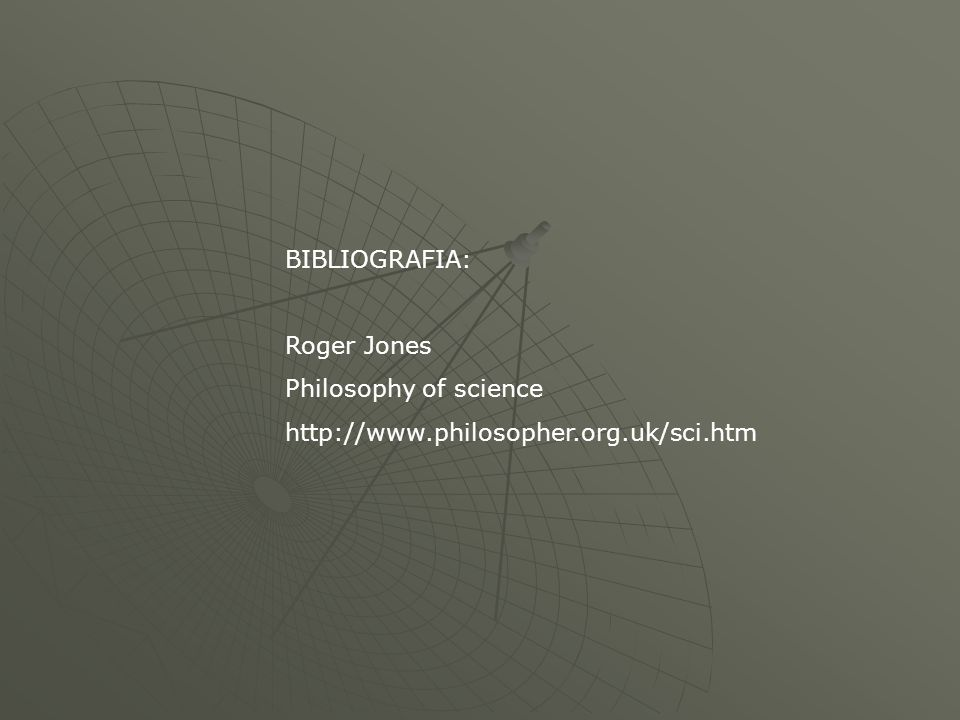 BIBLIOGRAFIA: Roger Jones Philosophy of science http://www.philosopher.org.uk/sci.htm