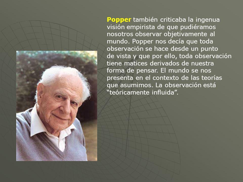 Popper también criticaba la ingenua visión empirista de que pudiéramos nosotros observar objetivamente al mundo.