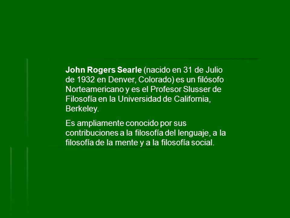John Rogers Searle (nacido en 31 de Julio de 1932 en Denver, Colorado) es un filósofo Norteamericano y es el Profesor Slusser de Filosofía en la Universidad de California, Berkeley.