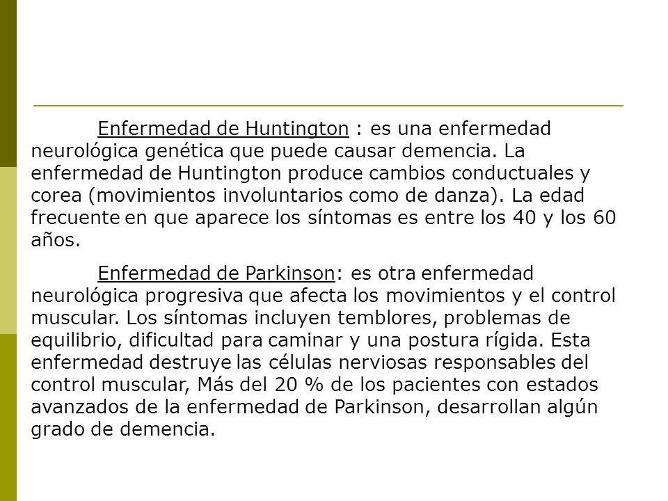Enfermedad de Huntington : es una enfermedad neurológica genética que puede causar demencia. La enfermedad de Huntington produce cambios conductuales y corea (movimientos involuntarios como de danza). La edad frecuente en que aparece los síntomas es entre los 40 y los 60 años.